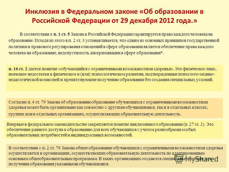 Инклюзия в Федеральном законе «Об образовании в Российской Федерации от 29 декабря 2012 года.» В соответствии с п. 1 ст. 5 Закона в Российской Федерации гарантируется право каждого человека на образование. Исходя из этого в п. 2 ст. 3 устанавливается
