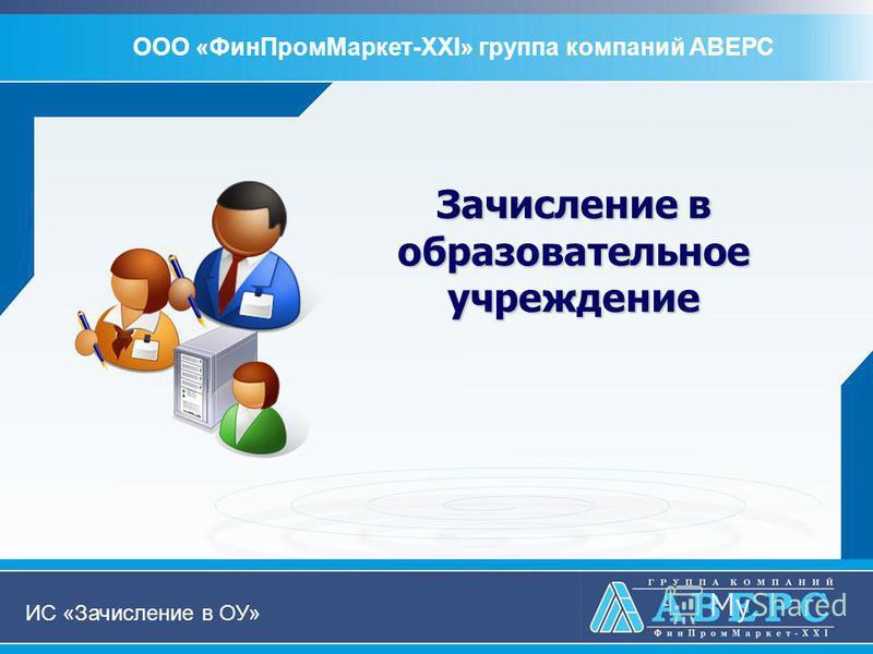 Зачисление в образовательное учреждение ООО «Фин ПромМаркет-XXI» группа компаний АВЕРС ИС «Зачисление в ОУ»