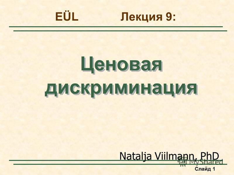 Слайд 1 Ценовая дискриминация EÜL Лекция 9: Natalja Viilmann, PhD
