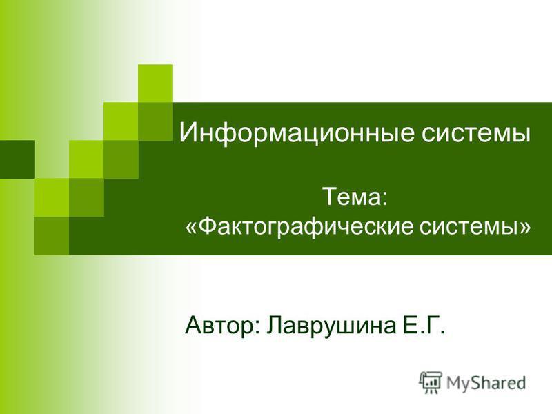 Информационные системы Тема: «Фактографические системы» Автор: Лаврушина Е.Г.