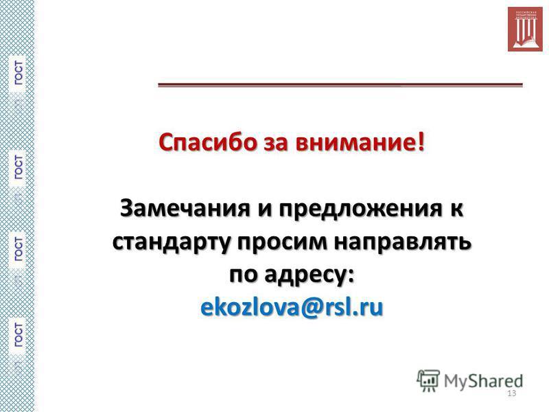 Спасибо за внимание! Замечания и предложения к стандарту просим направлять по адресу: ekozlova@rsl.ru 13