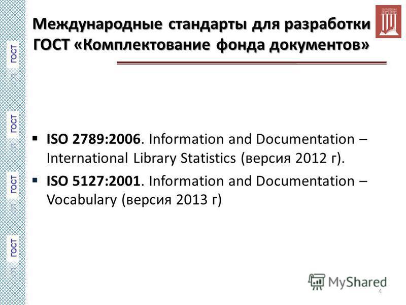 Международные стандарты для разработки ГОСТ «Комплектование фонда документов» ISO 2789:2006. Information and Documentation – International Library Statistics (версия 2012 г). ISO 5127:2001. Information and Documentation – Vocabulary (версия 2013 г) 4