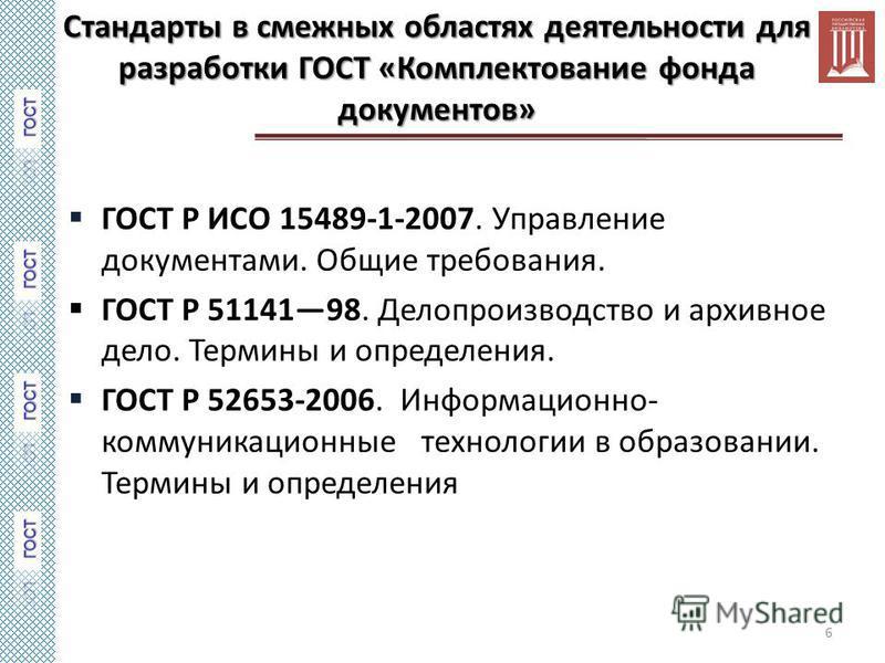 Стандарты в смежных областях деятельности для разработки ГОСТ «Комплектование фонда документов» ГОСТ Р ИСО 15489-1-2007. Управление документами. Общие требования. ГОСТ Р 5114198. Делопроизводство и архивное дело. Термины и определения. ГОСТ Р 52653-2