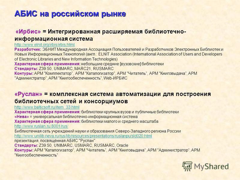 АБИС на российском рынке АБИС на российском рынке «Ирбис» = Интегрированная расширяемая библиотечно- информационная система http://www.elnit.org/irbis/irbis.html Разработчик: ЭБНИТ Международная Ассоциация Пользователей и Разработчиков Электронных Би