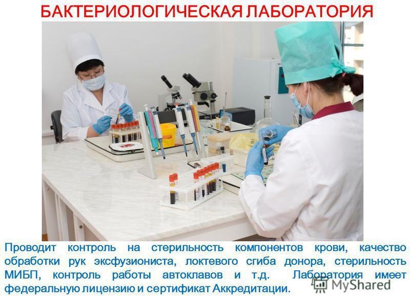БАКТЕРИОЛОГИЧЕСКАЯ ЛАБОРАТОРИЯ Проводит контроль на стерильность компонентов крови, качество обработки рук эксфузиониста, локтевого сгиба донора, стерильность МИБП, контроль работы автоклавов и т.д. Лаборатория имеет федеральную лицензию и сертификат