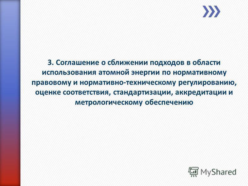 3. Соглашение о сближении подходов в области использования атомной энергии по нормативному правовому и нормативно-техническому регулированию, оценке соответствия, стандартизации, аккредитации и метрологическому обеспечению