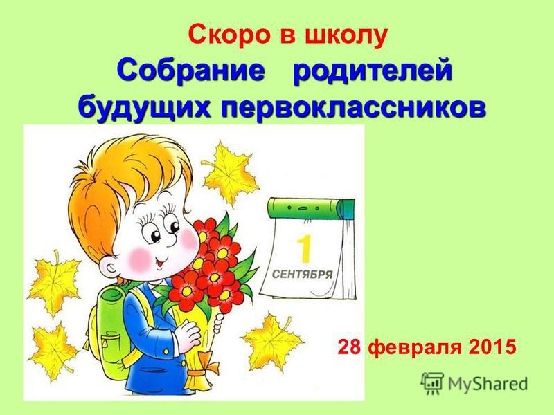 Скоро в школу Собрание родителей будущих первоклассников Собрание родителей будущих первоклассников 28 февраля 2015