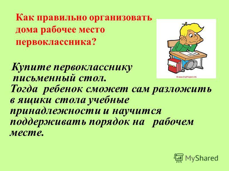 Как правильно организовать дома рабочее место первоклассника? Купите первокласснику письменный стол. Тогда ребенок сможет сам разложить в ящики стола учебные принадлежности и научится поддерживать порядок на рабочем месте.