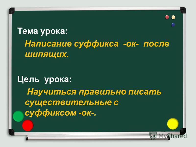 Тема урока: Написание суффикса -ок- после шипящих. Цель урока: Научиться правильно писать существительные с суффиксом -ок-.