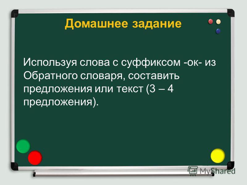 Домашнее задание Используя слова с суффиксом -ок- из Обратного словаря, составить предложения или текст (3 – 4 предложения).