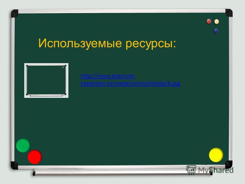 Используемые ресурсы: http://www.absolute- kazakstan.kz/mebel/school/doska/6.jpg