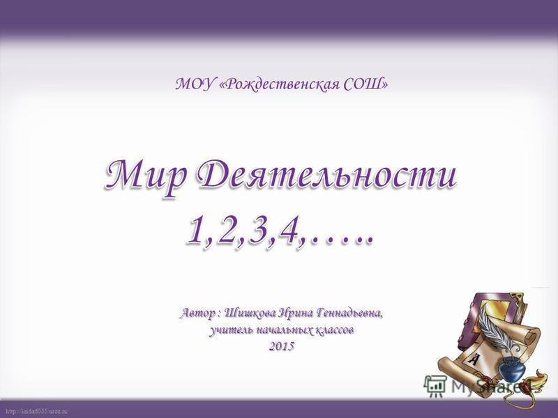 http://linda6035.ucoz.ru/ Автор : Шишкова Ирина Геннадьевна, учитель начальных классов 2015 МОУ «Рождественская СОШ»