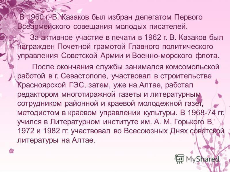 Казаков Владимир Лукич родился в с. Анисимово Тальменского района Алтайского края. Окончил Анисимовскую семилетнюю школу. До призыва в Армию учился в Осинниковском горном техникуме, работал на Киселевском госмашзаводе (Кемеровская область), и на барн