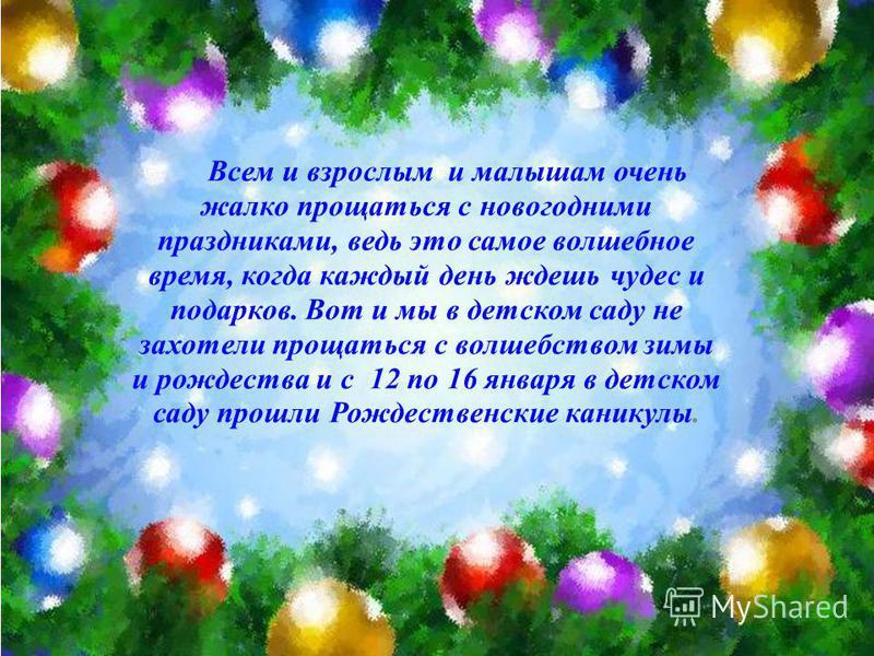Всем и взрослым и малышам очень жалко прощаться с новогодними праздниками, ведь это самое волшебное время, когда каждый день ждешь чудес и подарков. Вот и мы в детском саду не захотели прощаться с волшебством зимы и рождества и с 12 по 16 января в де