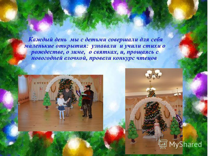 Каждый день мы с детьми совершали для себя маленькие открытия: узнавали и учили стихи о рождестве, о зиме, о святках, и, прощаясь с новогодней елочкой, провели конкурс чтецов.
