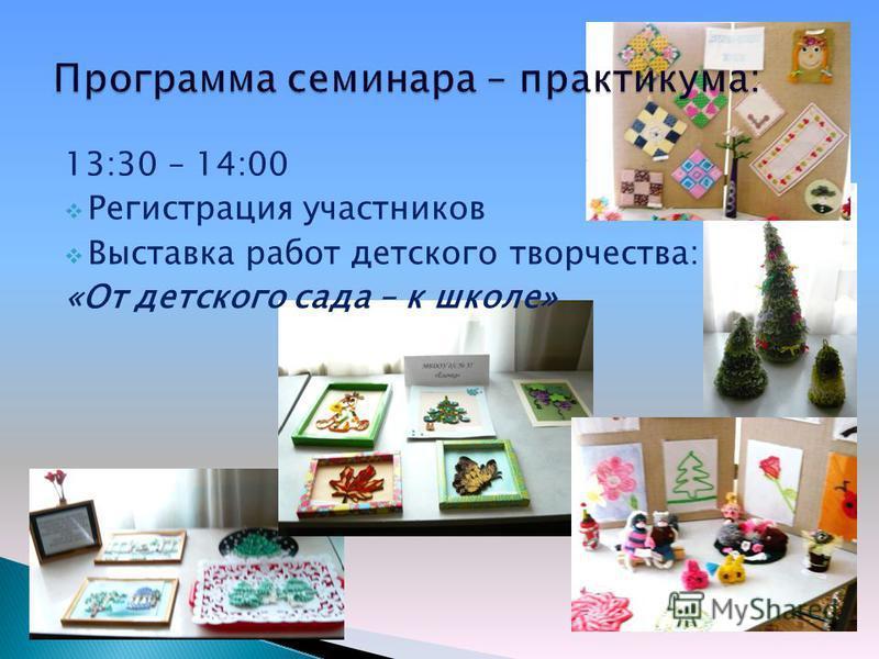 13:30 – 14:00 Регистрация участников Выставка работ детского творчества: «От детского сада – к школе»