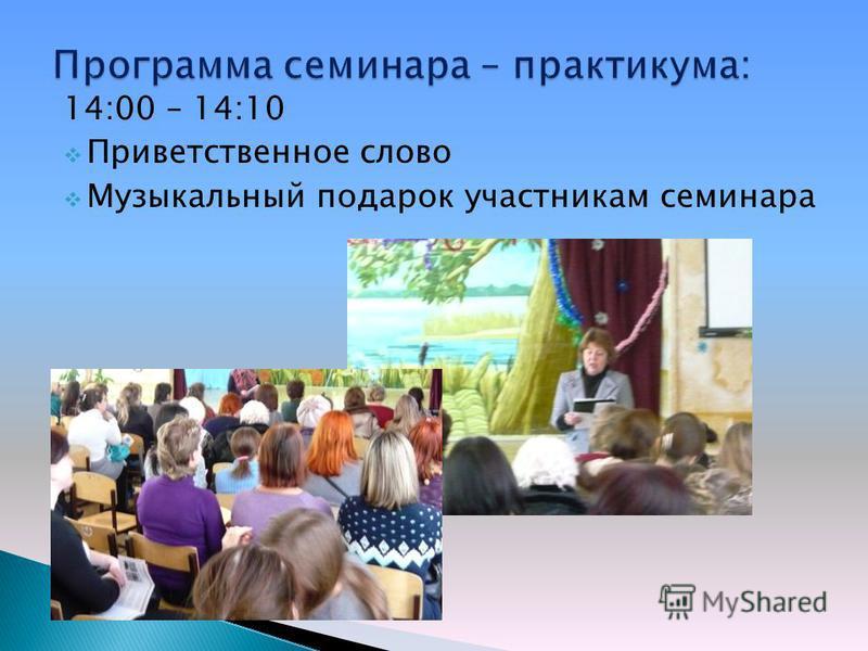 14:00 – 14:10 Приветственное слово Музыкальный подарок участникам семинара