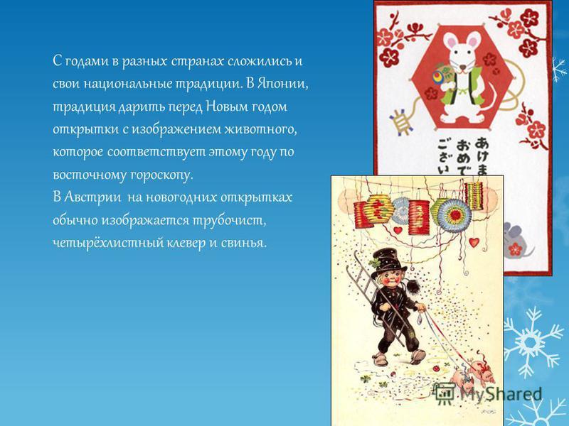 С годами в разных странах сложились и свои национальные традиции. В Японии, традиция дарить перед Новым годом открытки с изображением животного, которое соответствует этому году по восточному гороскопу. В Австрии на новогодних открытках обычно изобра