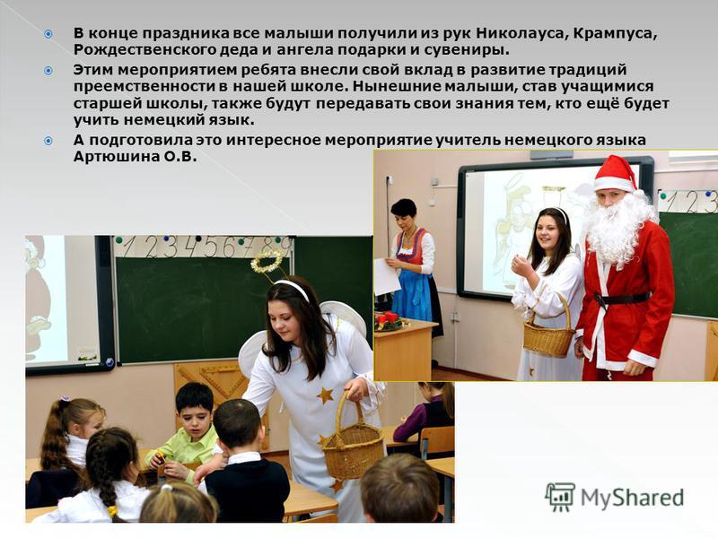 В конце праздника все малыши получили из рук Николауса, Крампуса, Рождественского деда и ангела подарки и сувениры. Этим мероприятием ребята внесли свой вклад в развитие традиций преемственности в нашей школе. Нынешние малыши, став учащимися старшей
