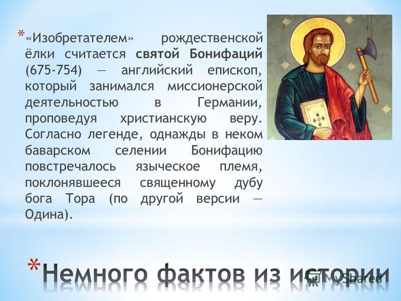 * «Изобретателем» рождественской ёлки считается святой Бонифаций (675-754) английский епископ, который занимался миссионерской деятельностью в Германии, проповедуя христианскую веру. Согласно легенде, однажды в неком баварском селении Бонифацию повст