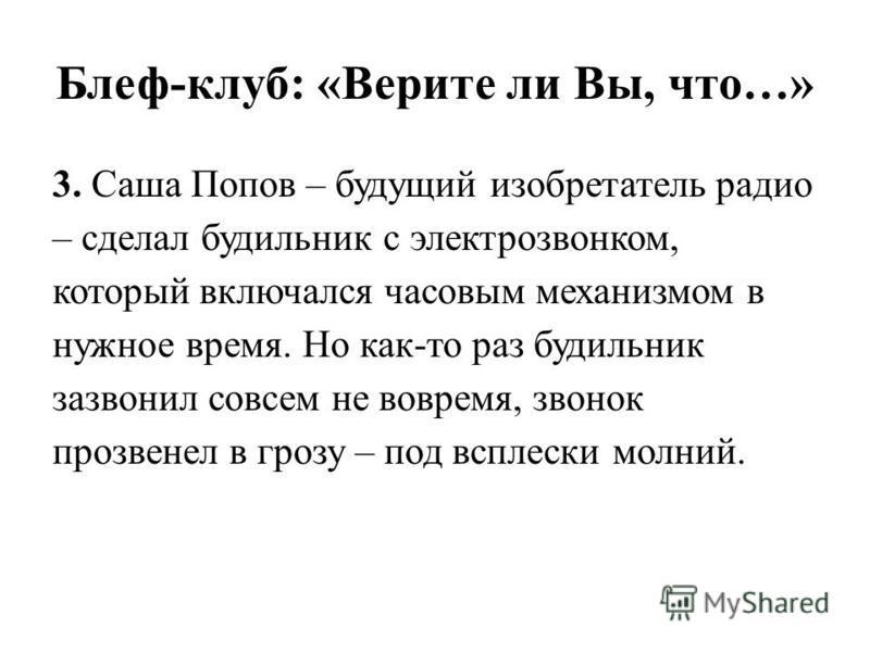 Блеф-клуб: «Верите ли Вы, что…» 3. Саша Попов – будущий изобретатель радио – сделал будильник с электро звонком, который включался часовым механизмом в нужное время. Но как-то раз будильник зазвонил совсем не вовремя, звонок прозвенел в грозу – под в