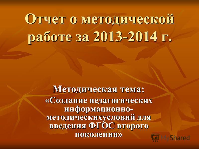 Отчет о методической работе за 2013-2014 г. Методическая тема: «Создание педагогических информационно- методических условий для введения ФГОС второго поколения»