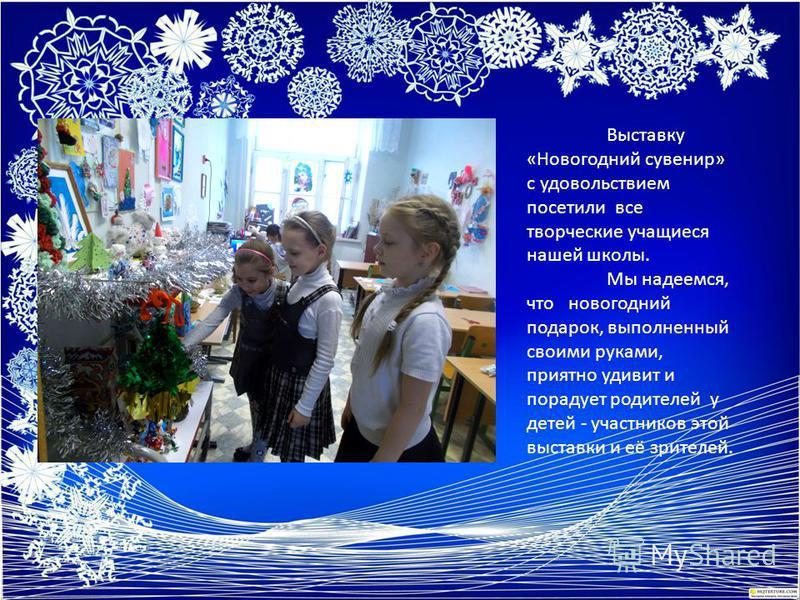Выставку «Новогодний сувенир» с удовольствием посетили все творческие учащиеся нашей школы. Мы надеемся, что новогодний подарок, выполненный своими руками, приятно удивит и порадует родителей у детей - участников этой выставки и её зрителей.
