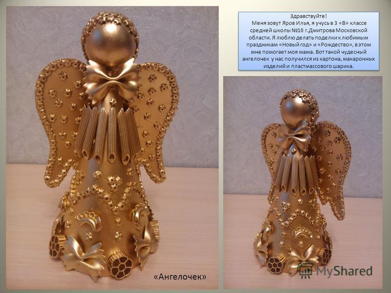 Здравствуйте! Меня зовут Яров Илья, я учусь в 3 «В» классе средней школы 10 г.Дмитрова Московской области. Я люблю делать поделки к любимым праздникам «Новый год» и «Рождество», в этом мне помогает моя мама. Вот такой чудесный ангелочек у нас получил