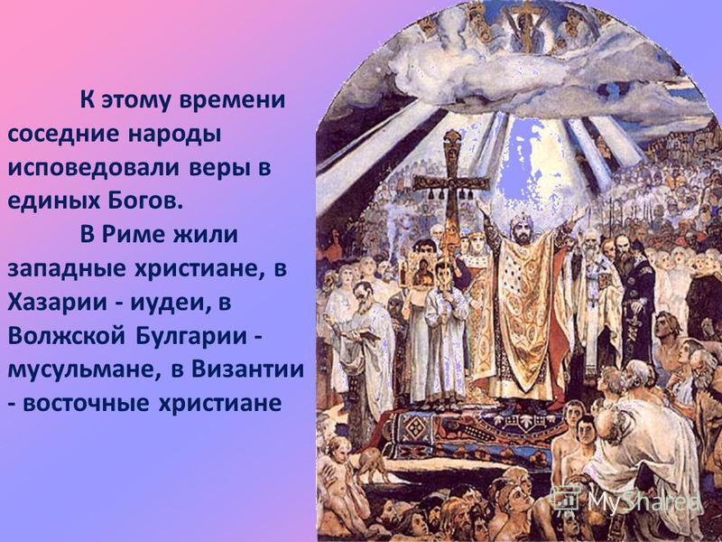 К этому времени соседние народы исповедовали веры в единых Богов. В Риме жили западные христиане, в Хазарии - иудеи, в Волжской Булгарии - мусульмане, в Византии - восточные христиане
