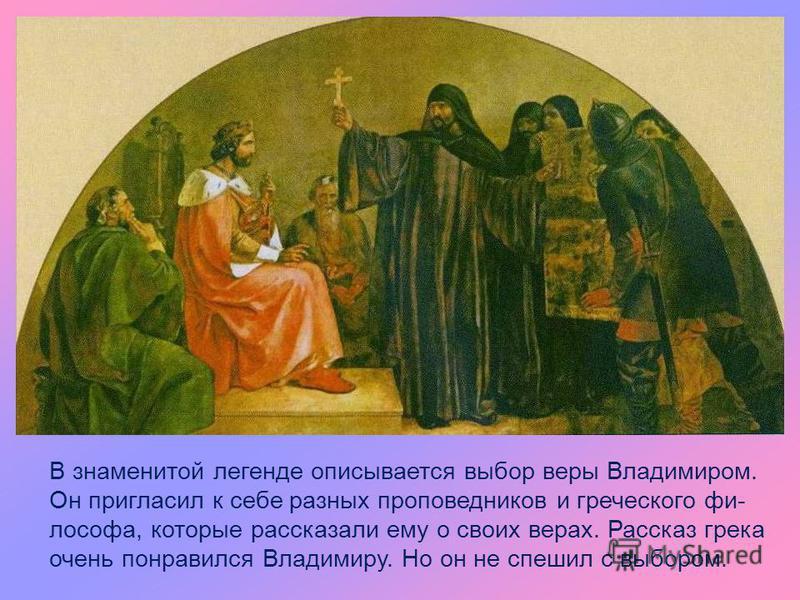 В знаменитой легенде описывается выбор веры Владимиром. Он пригласил к себе разных проповедников и греческого философа, которые рассказали ему о своих верах. Рассказ грека очень понравился Владимиру. Но он не спешил с выбором.