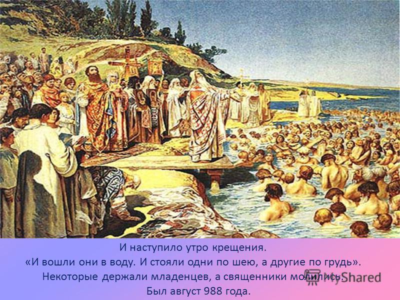 И наступило утро крещения. «И вошли они в воду. И стояли одни по шею, а другие по грудь». Некоторые держали младенцев, а священники молились. Был август 988 года.