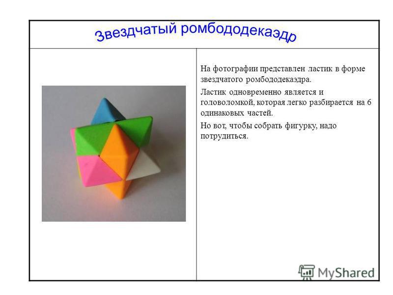 На фотографии представлен ластик в форме звездчатого ромбододекаэдра. Ластик одновременно является и головоломкой, которая легко разбирается на 6 одинаковых частей. Но вот, чтобы собрать фигурку, надо потрудиться.