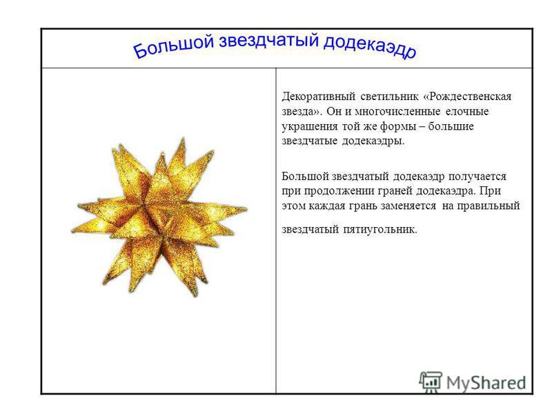 Декоративный светильник «Рождественская звезда». Он и многочисленные елочные украшения той же формы – большие звездчатые додекаэдры. Большой звездчатый додекаэдр получается при продолжении граней додекаэдра. При этом каждая грань заменяется на правил