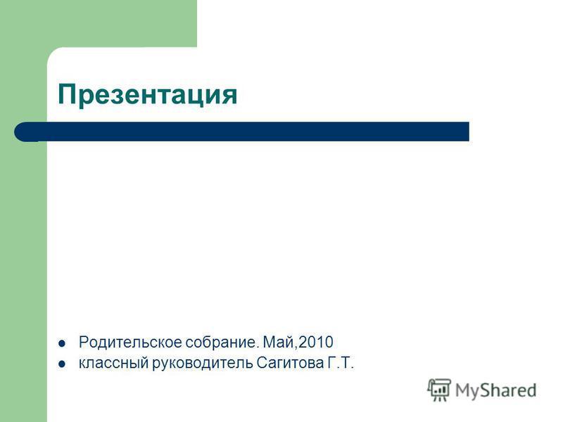 Презентация Родительское собрание. Май,2010 классный руководитель Cагитова Г.Т.