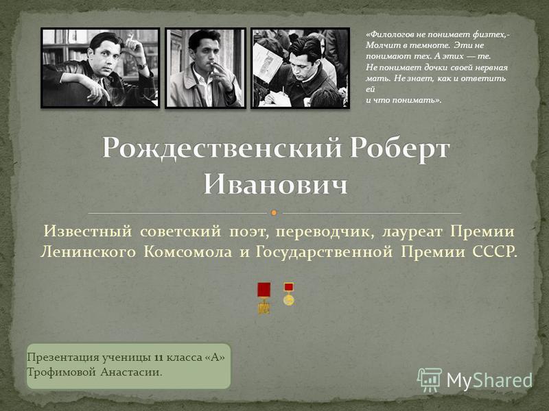 Известный советский поэт, переводчик, лауреат Премии Ленинского Комсомола и Государственной Премии СССР. «Филологов не понимает физтех,- Молчит в темноте. Эти не понимают тех. А этих те. Не понимает дочки своей нервная мать. Не знает, как и ответить