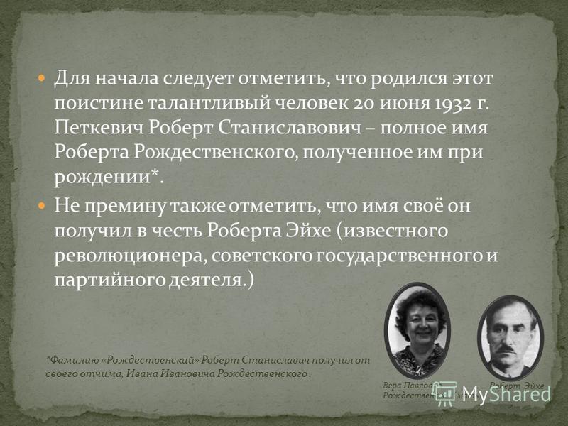 Для начала следует отметить, что родился этот поистине талантливый человек 20 июня 1932 г. Петкевич Роберт Станиславович – полное имя Роберта Рождественского, полученное им при рождении*. Не премину также отметить, что имя своё он получил в честь Роб