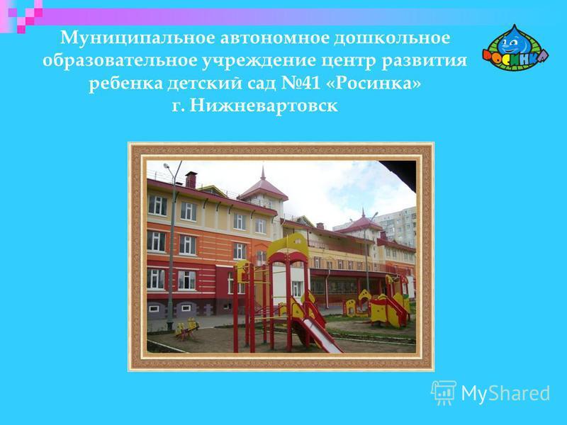 Муниципальное автономное дошкольное образовательное учреждение центр развития ребенка детский сад 41 «Росинка» г. Нижневартовск