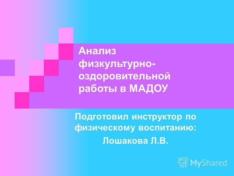 Подготовил инструктор по физическому воспитанию: Лошакова Л.В. Анализ физкультурно- оздоровительной работы в МАДОУ