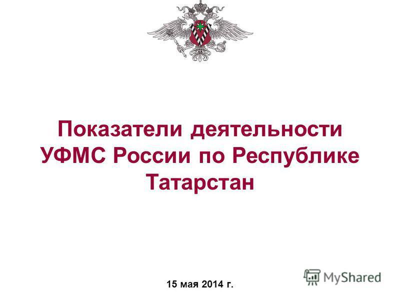 15 мая 2014 г. Показатели деятельности УФМС России по Республике Татарстан
