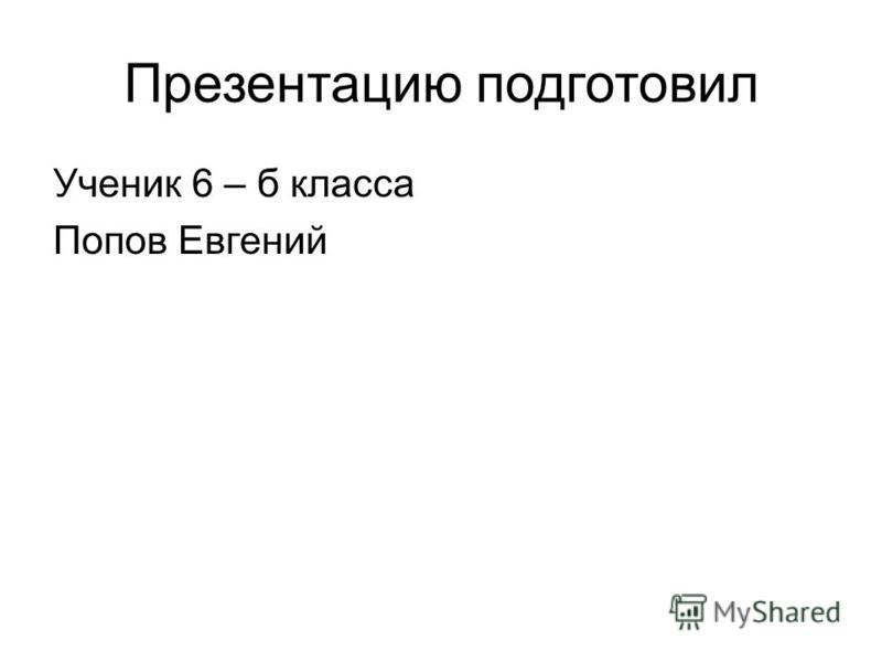 Презентацию подготовил Ученик 6 – б класса Попов Евгений