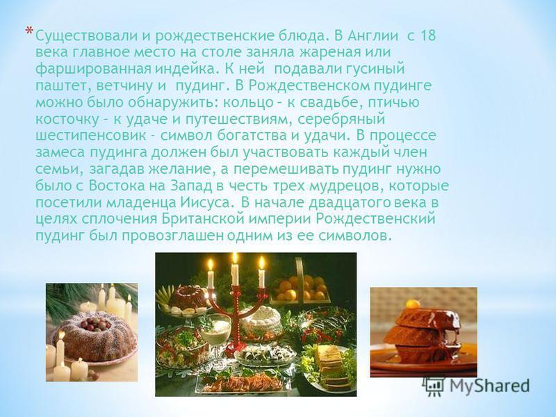 * Существовали и рождественские блюда. В Англии с 18 века главное место на столе заняла жареная или фаршированная индейка. К ней подавали гусиный паштет, ветчину и пудинг. В Рождественском пудинге можно было обнаружить: кольцо – к свадьбе, птичью кос