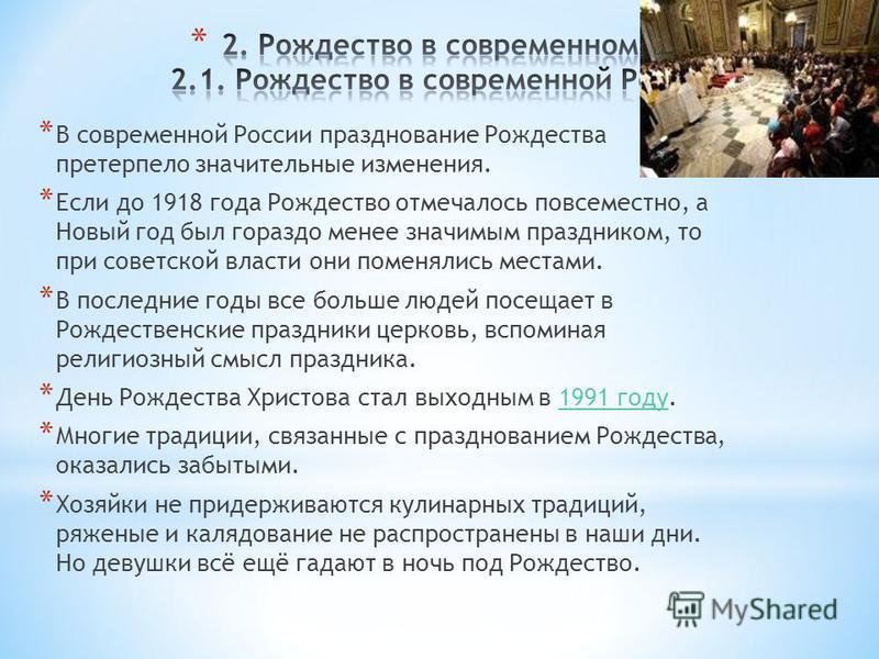 * В современной России празднование Рождества претерпело значительные изменения. * Если до 1918 года Рождество отмечалось повсеместно, а Новый год был гораздо менее значимым праздником, то при советской власти они поменялись местами. * В последние го