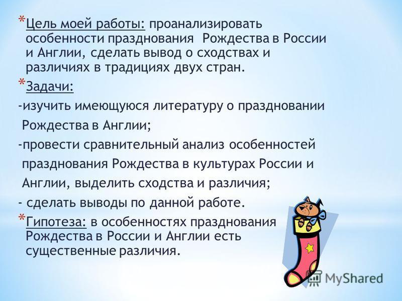 * Цель моей работы: проанализировать особенности празднования Рождества в России и Англии, сделать вывод о сходствах и различиях в традициях двух стран. * Задачи: -изучить имеющуюся литературу о праздновании Рождества в Англии; -провести сравнительны
