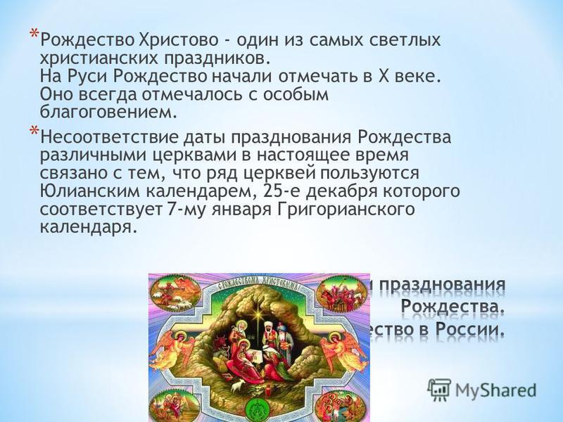* Рождество Христово - один из самых светлых христианских праздников. На Руси Рождество начали отмечать в Х веке. Оно всегда отмечалось с особым благоговением. * Несоответствие даты празднования Рождества различными церквами в настоящее время связано