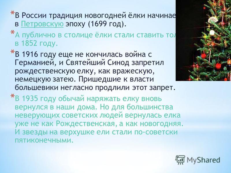 * В России традиция новогодней ёлки начинается в Петровскую эпоху (1699 год).Петровскую * А публично в столице ёлки стали ставить только в 1852 году. * В 1916 году еще не кончилась война с Германией, и Святейший Синод запретил рождественскую елку, ка