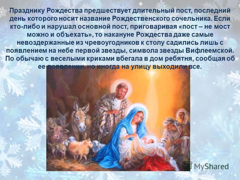 Празднику Рождества предшествует длительный пост, последний день которого носит название Рождественского сочельника. Если кто-либо и нарушал основной пост, приговаривая «пост – не мост можно и объехать», то накануне Рождества даже самые невоздержанны