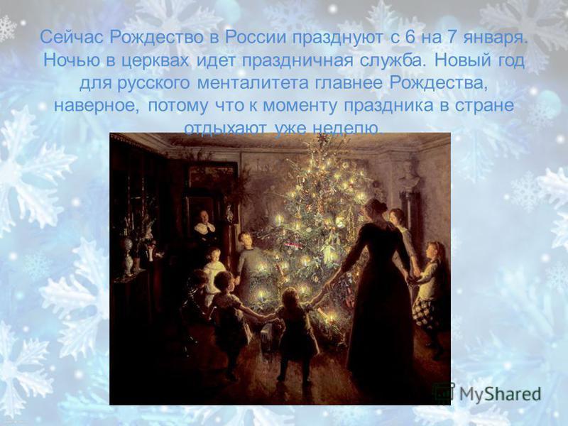 Сейчас Рождество в России празднуют с 6 на 7 января. Ночью в церквах идет праздничная служба. Новый год для русского менталитета главнее Рождества, наверное, потому что к моменту праздника в стране отдыхают уже неделю.