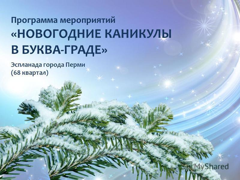 Программа мероприятий «НОВОГОДНИЕ КАНИКУЛЫ В БУКВА-ГРАДЕ» Эспланада города Перми (68 квартал)