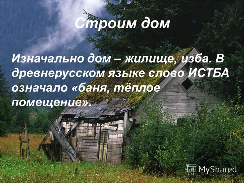 Строим дом Изначально дом – жилище, изба. В древнерусском языке слово ИСТБА означало «баня, тёплое помещение».