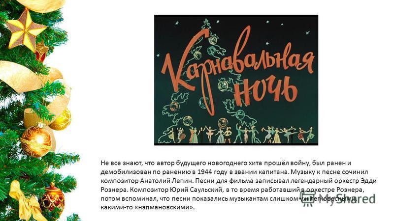 Не все знают, что автор будущего новогоднего хита прошёл войну, был ранен и демобилизован по ранению в 1944 году в звании капитана. Музыку к песне сочинил композитор Анатолий Лепин. Песни для фильма записывал легендарный оркестр Эдди Рознера. Компози